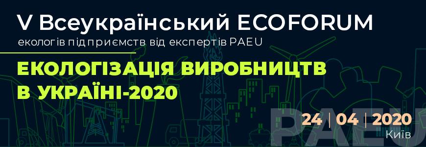 V Всеукраїнський ЕCOFORUM екологів підприємств від експертів PAEU ЕКОЛОГІЗАЦІЯ ВИРОБНИЦТВ В УКРАЇНІ-2020 24 квітня 2020 м. Київ